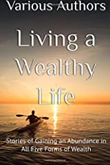 Living a Wealthy Life: Stories of Gaining an Abundance in All Five Forms of Wealth Paperback