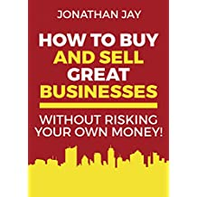 How to Buy and Sell Great Businesses: Find, Fund, Fix and Flip Businesses for Profit