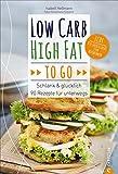 LCHF: Low Carb High Fat to go. Schlank & glücklich – 90 Rezepte für unterwegs. Ein LCHF-Kochbuch mit einfachen Rezepten to go. Kochen, mitnehmen, schlank bleiben.