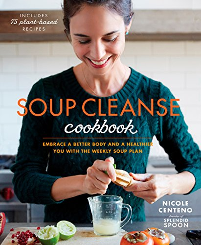 Soup Cleanse Cookbook: Embrace a Better Body and a Healthier You with the Weekly Soup Plan by Nicole Centeno
