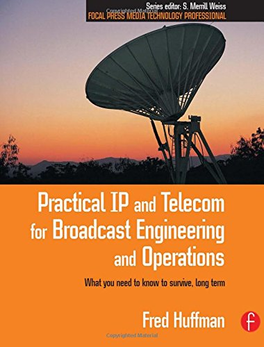 Practical IP and Telecom for Broadcast Engineering and Operations: What you need to know to survive, long term (Focal Pr