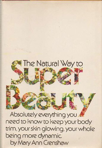 The natural way to super beauty;: Absolutely everything you need to know to keep your body trim, your skin glowing, your whole being more dynamic