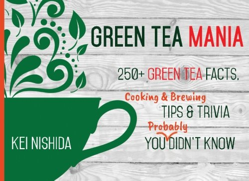 Green Tea Mania: 250+ Green Tea Facts, Cooking & Brewing Tips & Trivia You (Probably) Didn't Know