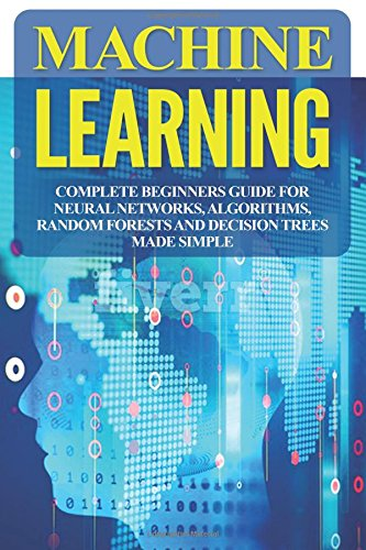 Download Machine Learning: Complete Beginners Guide For Neural Networks, Algorithms, Random Forests and Decision Trees Made Simple (Algorithms,markov models,data analytics) (Volume 1) ebook