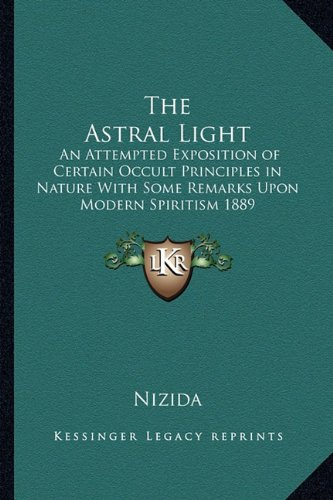 The Astral Light: An Attempted Exposition of Certain Occult Principles in Nature With Some Remarks Upon Modern Spiritism 1889