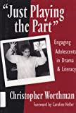 Just Playing the Part : Engaging Adolescents in Drama and Literacy, Worthman, Christopher, 0807742465