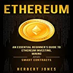 Ethereum: An Essential Beginner's Guide to Ethereum Investing, Mining, and Smart Contracts | Herbert Jones
