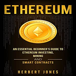 Ethereum: An Essential Beginner's Guide to Ethereum Investing, Mining, and Smart Contracts Audiobook