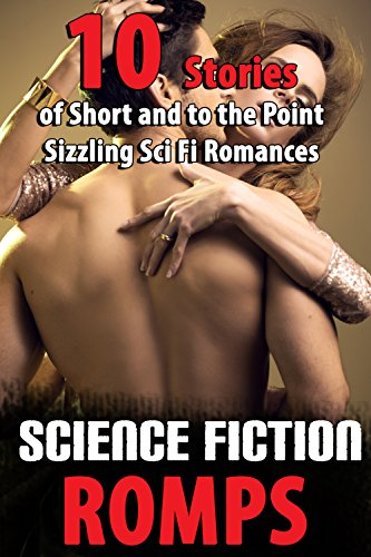 Science Fiction Romps (10 Stories of Short and to the Point Sizzling Sci Fi Romances)