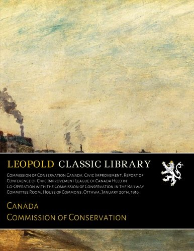 Commission of Conservation Canada. Civic Improvement. Report of Conference of Civic Improvement League of Canada Held in Co-Operation with the ... House of Commons, Ottawa, January 20th, 1916 ebook