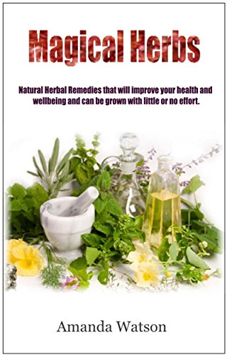 Magical Herbs: Natural Herbal Remedies that will improve your health and wellbeing and can be grown with little or no effort.