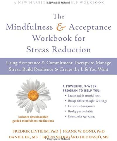 The Mindfulness and Acceptance Workbook for Stress Reduction: Using Acceptance and Commitment Therapy to Manage Stress, Build Resilience, and Create ... You Want (A New Harbinger Self-Help Workbook)