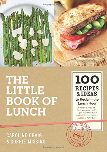 The Little Book of Lunch: 100 Recipes & Ideas to Reclaim the Lunch Hour by Caroline Craig, Sophie Missing