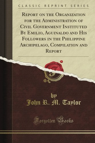 Download Report on the Organization for the Administration of Civil Government Instituted By Emilio, Aguinaldo and His Followers in the Philippine Archipelago, Compilation and Report (Classic Reprint) PDF