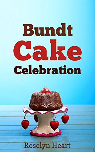 Bundt Cake Celebration: Bakery Recommended Bundtcake Recipe Cookbook for Baking Better Cakes with Delicious Toppings