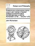 Prælectiones Ecclesiasticæ Triginta Novem; Olim Habitæ in Sacello Collegii Emmanuelis Apud Cantabrigienses; a Joanne Richardson, S T B, John Richardson, 1140798499