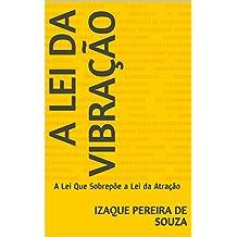 A Lei da Vibração: A Lei Que Sobrepõe a Lei da Atração (Portuguese Edition)