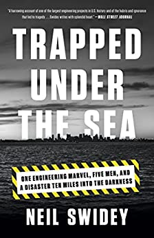 Trapped Under the Sea: One Engineering Marvel, Five Men, and a Disaster Ten Miles Into the Darkness by [Swidey, Neil]
