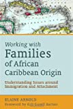 Working with Families of African Caribbean Origin : Understanding Issues Around Immigration and Attachment, Arnold, Elaine, 1843109921