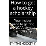 How to get a hockey scholarship: Your insider guide to getting an NCAA division 1 scholarship (How to get a hockey scholarship:Your insider guide to getting an  NCAA division 1 scholarship)