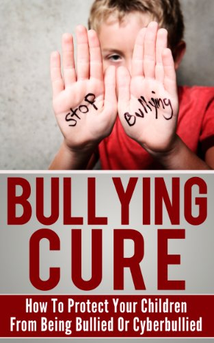Bullying Cure: How To Protect Your Children From Being Bullied Or Cyberbullied