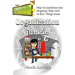 Organization Junkie: How to Declutter and Organize Your Life to Get Things Done
