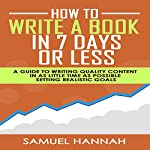 How to Write a Book in 7 Days or Less: A Guide to Writing Quality Content in as Little Time as Possible Setting Realistic Goals | Samuel Hannah