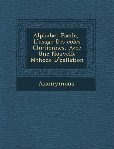 Alphabet Facile, L'Usage Des Coles Chr Tiennes, Avec Une Nouvelle M Thode D' Pellation (French Edition) Col Chr