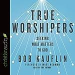 True Worshipers: Seeking What Matters to God   Bob Kauflin
