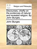 Discourses, Chiefly on the Evidences of Natural and Revealed Religion by John Sturges, John Sturges, 1140775197