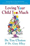 Loving Your Child Too Much: How to Keep a Close Relationship with Your Child Without Overindulging, Overprotecting or Overcontrolling