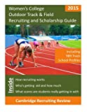 Women's College Track & Field Recruiting and Scholarship Guide: Including 989 Track School Profiles