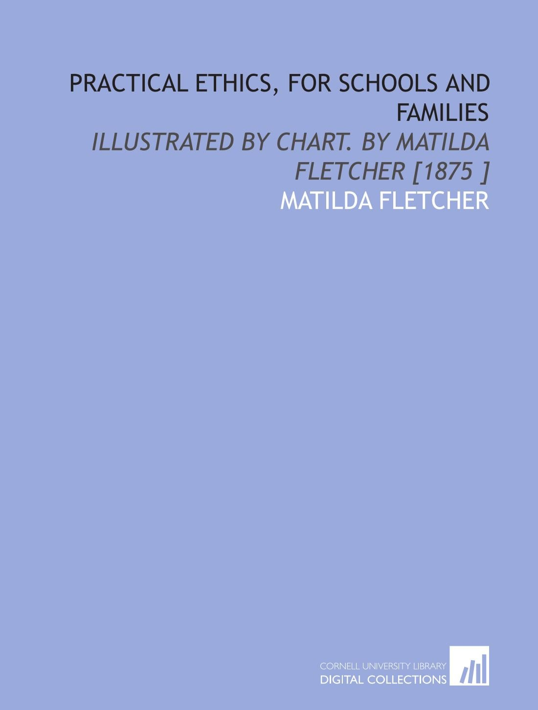 Download Practical Ethics, for Schools and Families: Illustrated by Chart. By Matilda Fletcher [1875 ] PDF