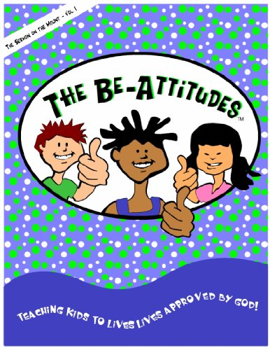 The Be-Attitudes, Teaching Kids To Live Lives Approved By God, Bible Curriculum, Bible Lessons (Sermon on the Mount: The Be-Attitudes, Volume 1)