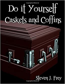 Do it yourself caskets and coffins steven j frey 9781312956650 do it yourself caskets and coffins steven j frey 9781312956650 amazon books solutioingenieria Image collections