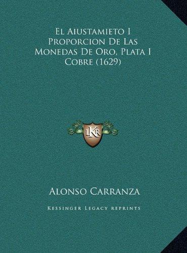 El Aiustamieto I Proporcion De Las Monedas De Oro, Plata I Cobre (1629) (Spanish Edition) [Alonso Carranza] (Tapa Dura)