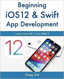Beginning iOS 12 & Swift App Development: Develop iOS Apps with