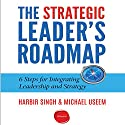 The Strategic Leader's Roadmap: 6 Steps for Integrating Leadership and Strategy Audiobook by Harbir Singh, Michael Useem Narrated by Walter Dixon