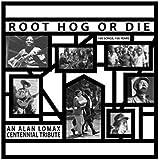 Root Hog Or Die 100 Years 100 Songs - Alan Lomax