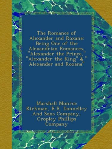 The Romance Of Alexander And Roxana  Being One Of The Alexandrian Romances   Alexander The Prince    Alexander The King      Alexander And Roxana