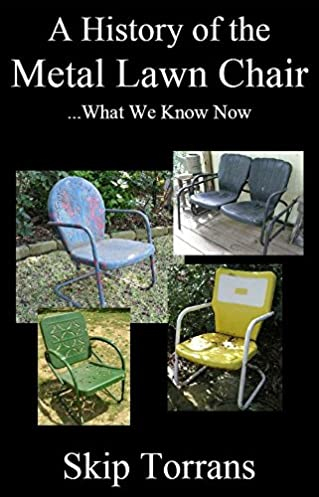 A History of the Metal Lawn Chair Skip Torrans 9780984645879 Amazon.com Books  sc 1 st  Amazon.com & A History of the Metal Lawn Chair: Skip Torrans: 9780984645879 ...