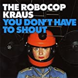 You Don't Have To Shout by the Robocop Kraus (2005-09-19)