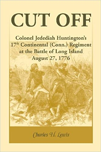 Cut Off: Colonel Jedediah Huntingtons 17th Continental (Connecticut) Regiment at the Battle of Long Island, August 27,1776
