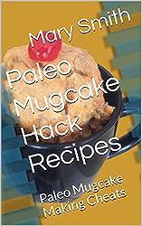 Paleo Mugcake Hack Recipes: Paleo Mugcake Making Cheats (Cook Book Series 4)