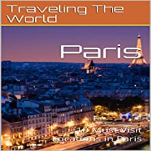 Paris: 10 Must Visit Locations in Paris Audiobook by Traveling The World Narrated by Chris Poirier