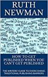 How To Get Published When You Can't Get Published: The Writers' Guide To Overcoming Traditional Publishing Barriers