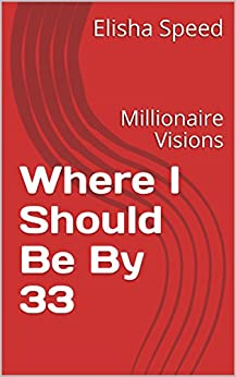 Where I Should Be By 33: Millionaire Visions by [Speed, Elisha]