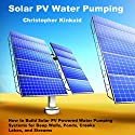 Solar PV Water Pumping: How to Build Solar PV Powered Water Pumping Systems for Deep Wells, Ponds, Creeks, Lakes, and Streams Audiobook by Christopher Kinkaid Narrated by Rick Moore