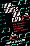 """Adam Tanner, """"Our Bodies, Our Data: How Companies Make Billions Selling Our Medical Records"""" (Beacon Press, 2017)"""
