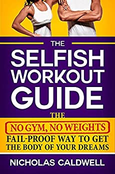 The Selfish Workout Guide: The No Gym, No Weights, Fail-Proof Way To Get The Body Of Your Dreams by [Caldwell, Nicholas]